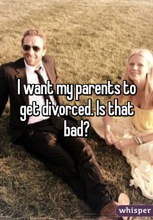 I want my parents to get divorced. Is that bad?