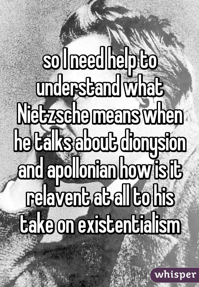 so I need help to understand what Nietzsche means when he talks about dionysion and apollonian how is it relavent at all to his take on existentialism