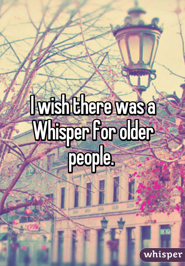 I wish there was a Whisper for older people.