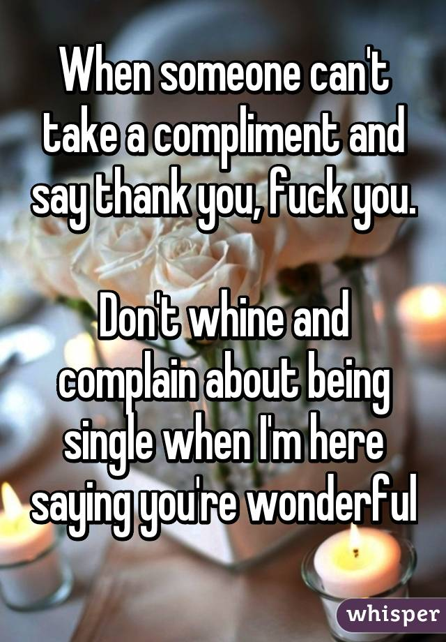 When someone can't take a compliment and say thank you, fuck you.  Don't whine and complain about being single when I'm here saying you're wonderful