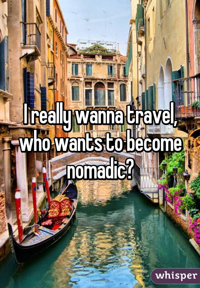 I really wanna travel, who wants to become nomadic?