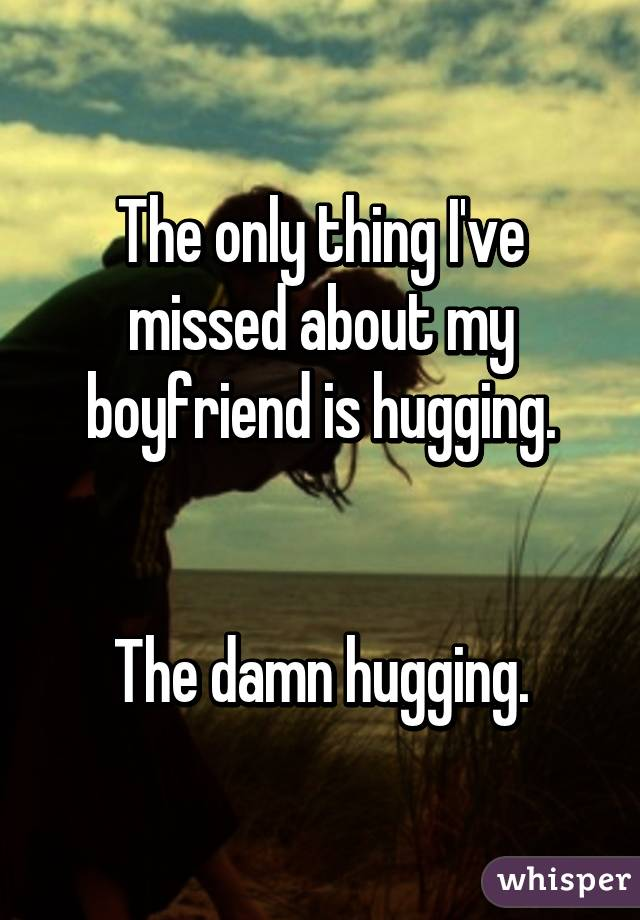 The only thing I've missed about my boyfriend is hugging.   The damn hugging.
