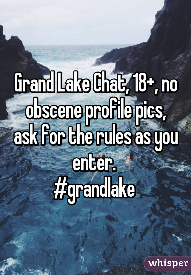 Grand Lake Chat, 18+, no obscene profile pics, ask for the rules as you enter.  #grandlake