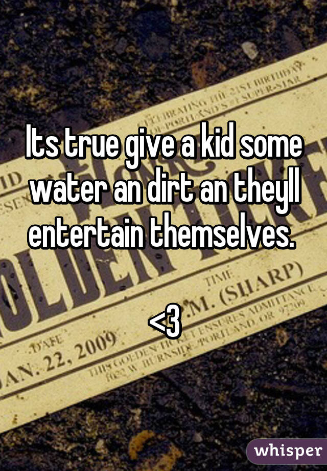 Its true give a kid some water an dirt an theyll entertain themselves.   <3