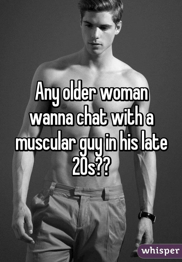 Any older woman wanna chat with a muscular guy in his late 20s?😘