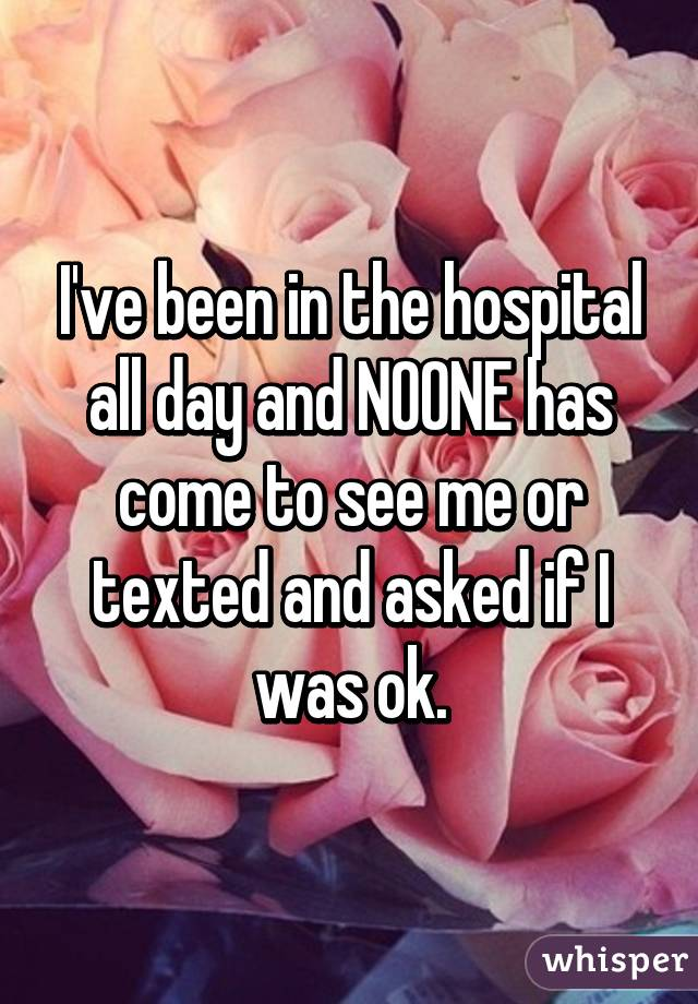 I've been in the hospital all day and NOONE has come to see me or texted and asked if I was ok.