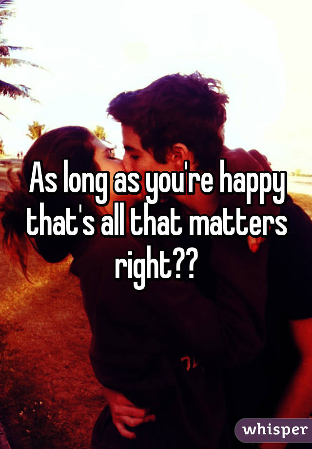 As long as you're happy that's all that matters right??