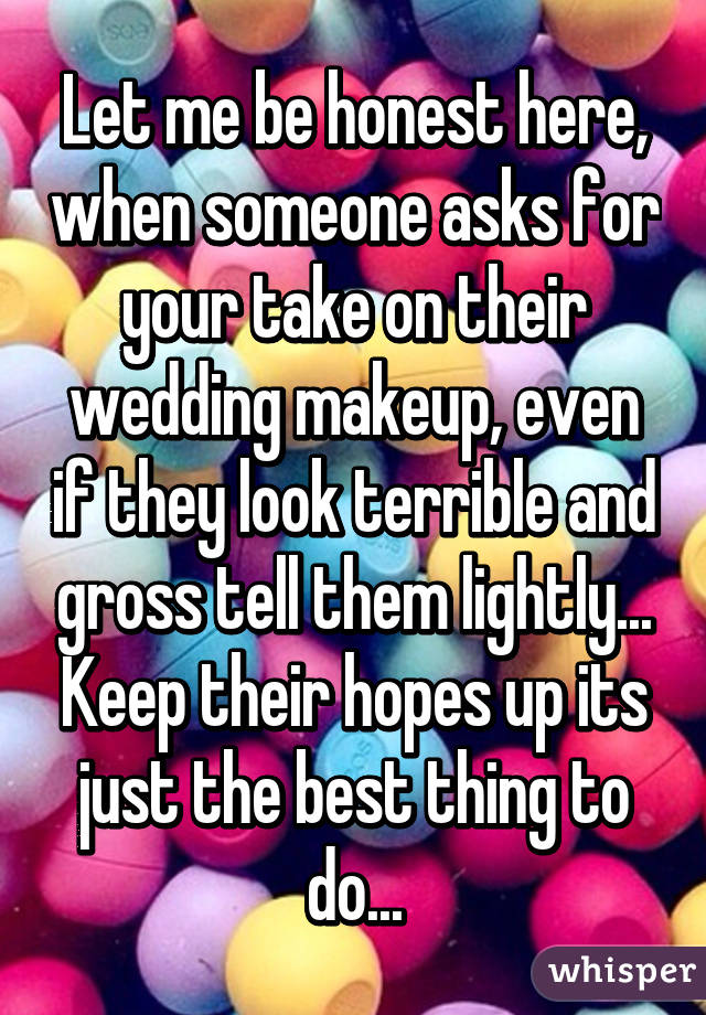Let me be honest here, when someone asks for your take on their wedding makeup, even if they look terrible and gross tell them lightly... Keep their hopes up its just the best thing to do...