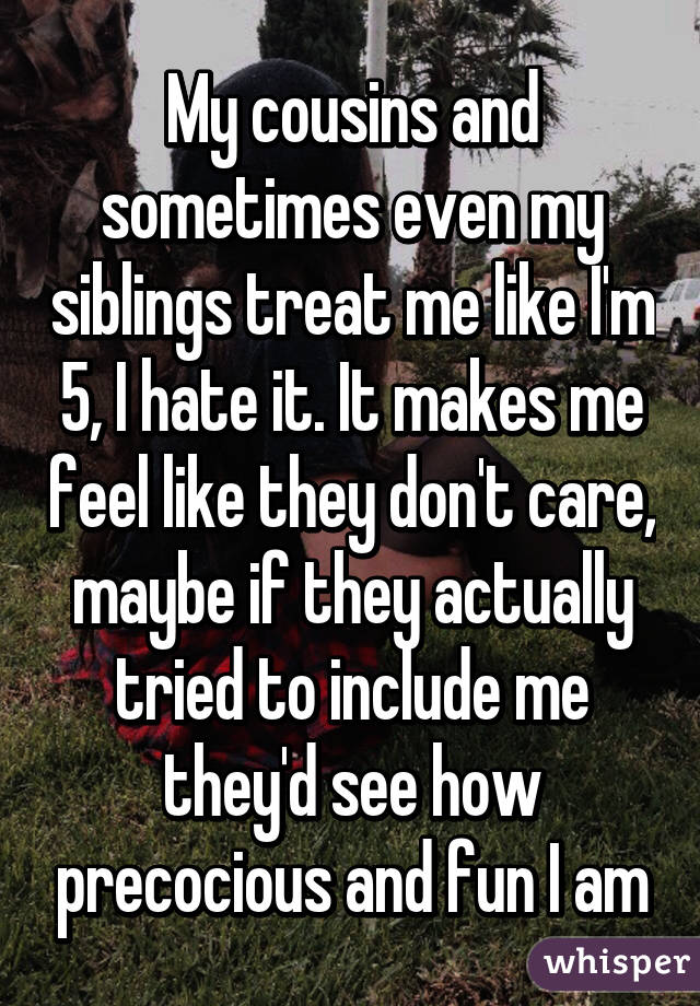 My cousins and sometimes even my siblings treat me like I'm 5, I hate it. It makes me feel like they don't care, maybe if they actually tried to include me they'd see how precocious and fun I am