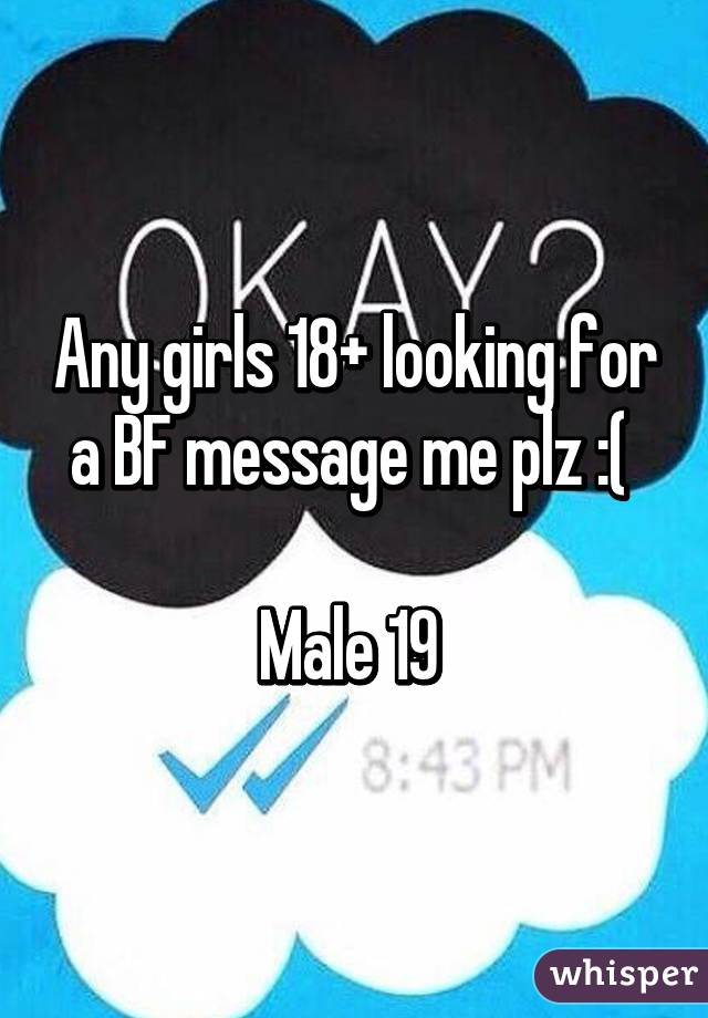 Any girls 18+ looking for a BF message me plz :(   Male 19
