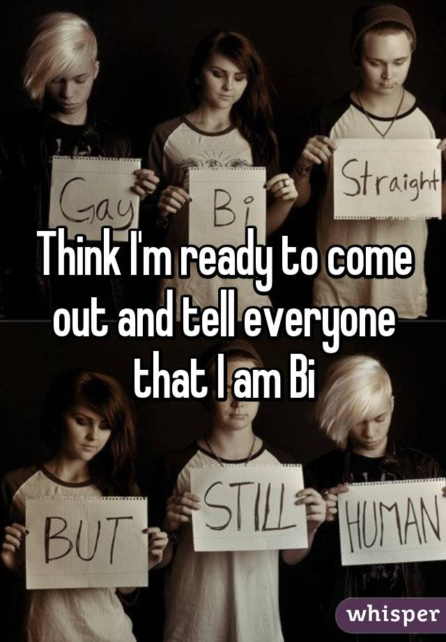 Think I'm ready to come out and tell everyone that I am Bi