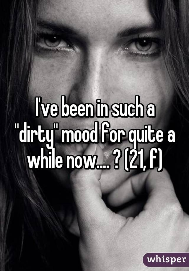 """I've been in such a """"dirty"""" mood for quite a while now.... 😏 (21, f)"""