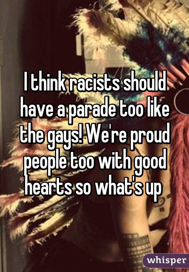 I think racists should have a parade too like the gays! We're proud people too with good hearts so what's up