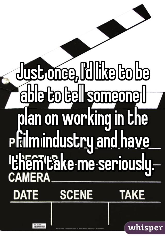 Just once, I'd like to be able to tell someone I plan on working in the film industry and have them take me seriously.
