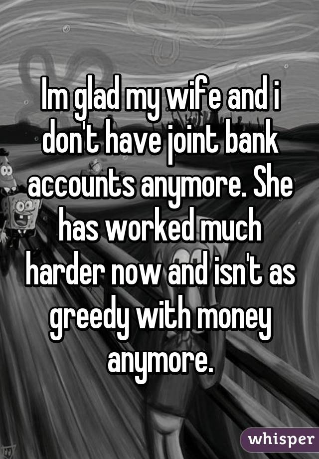 Im glad my wife and i don't have joint bank accounts anymore. She has worked much harder now and isn't as greedy with money anymore.