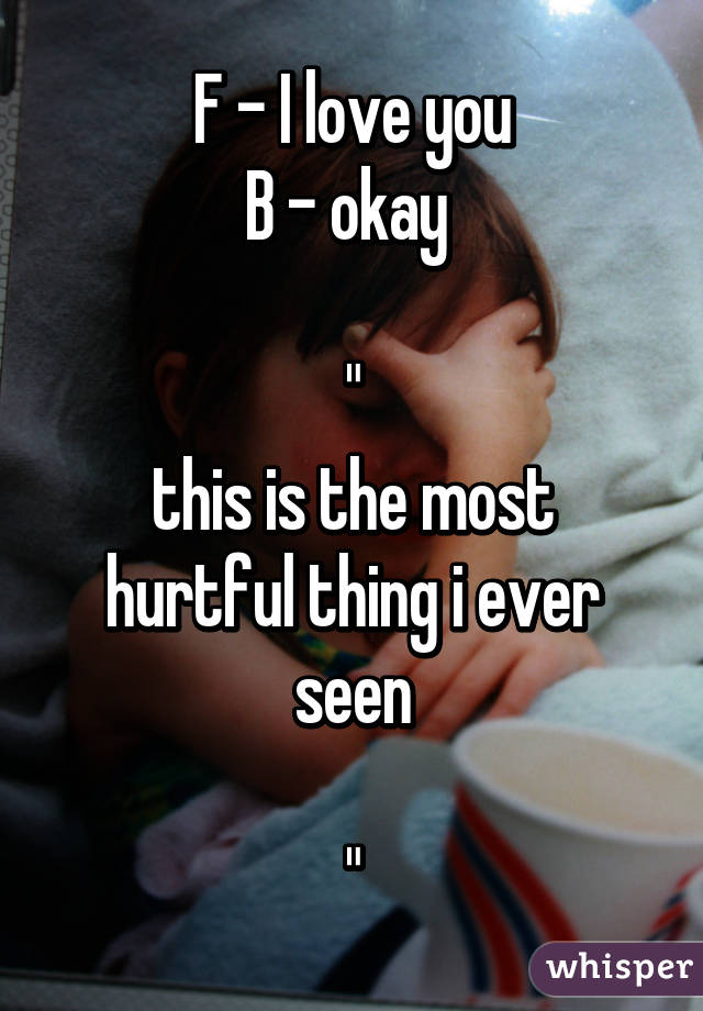 "F - I love you B - okay   "" this is the most hurtful thing i ever seen  """