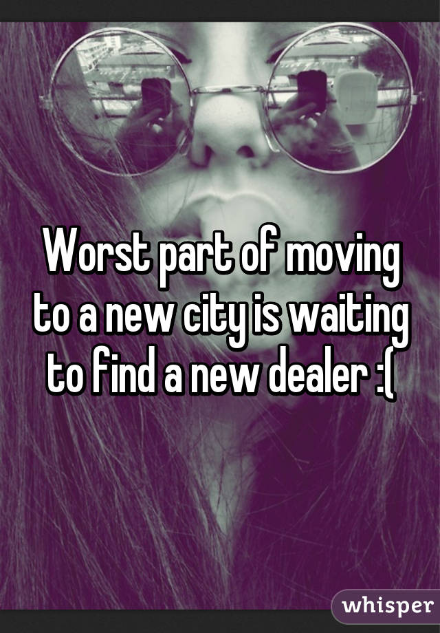 Worst part of moving to a new city is waiting to find a new dealer :(