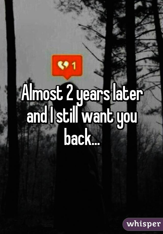 Almost 2 years later and I still want you back...