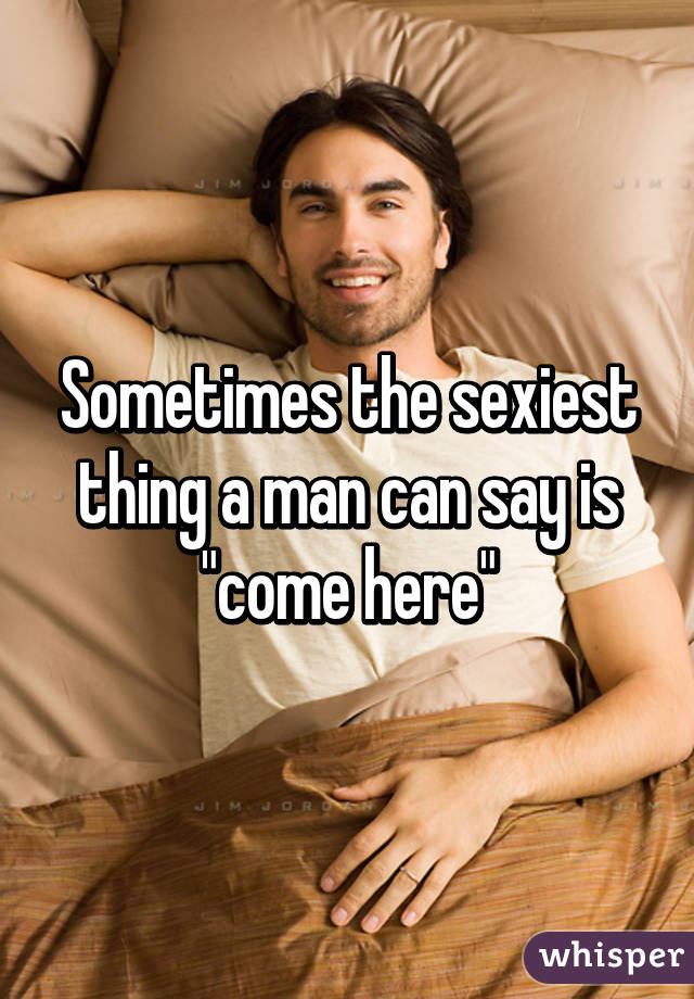 "Sometimes the sexiest thing a man can say is ""come here"""