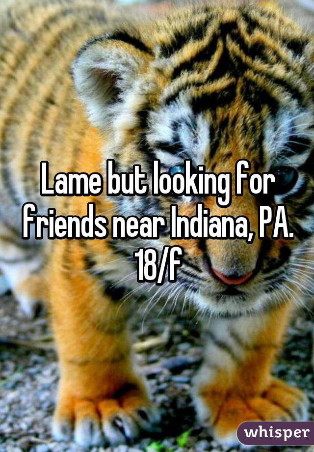 Lame but looking for friends near Indiana, PA. 18/f