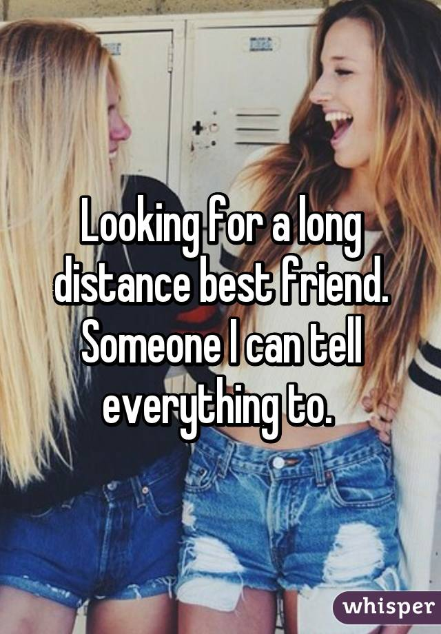 Looking for a long distance best friend. Someone I can tell everything to.