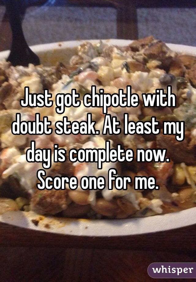 Just got chipotle with doubt steak. At least my day is complete now. Score one for me.