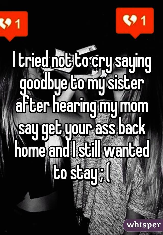 I tried not to cry saying goodbye to my sister after hearing my mom say get your ass back home and I still wanted to stay ; (
