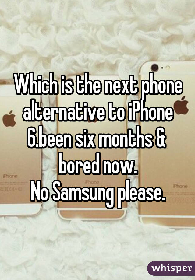 Which is the next phone alternative to iPhone 6.been six months &  bored now. No Samsung please.