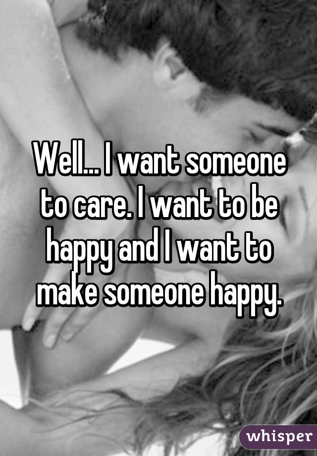 Well... I want someone to care. I want to be happy and I want to make someone happy.