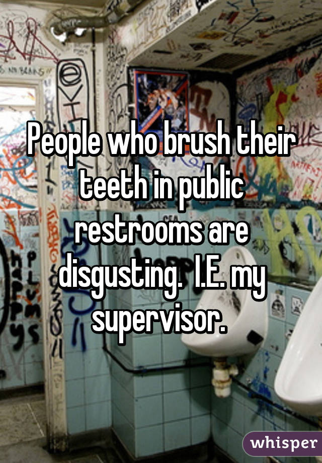People who brush their teeth in public restrooms are disgusting.  I.E. my supervisor.