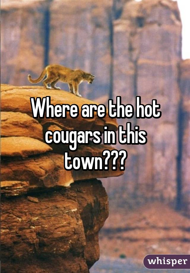 Where are the hot cougars in this town???
