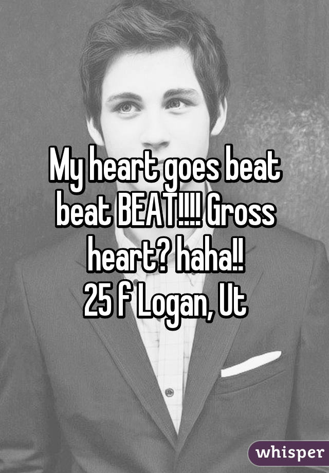 My heart goes beat beat BEAT!!!! Gross heart♥ haha!! 25 f Logan, Ut