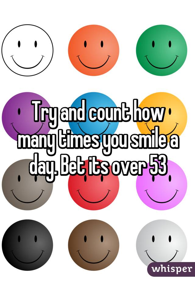 Try and count how many times you smile a day. Bet its over 53