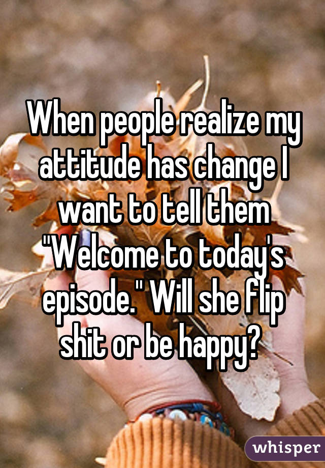 """When people realize my attitude has change I want to tell them """"Welcome to today's episode."""" Will she flip shit or be happy?"""