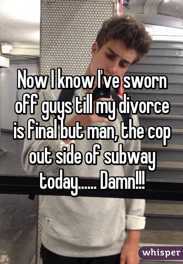 Now I know I've sworn off guys till my divorce is final but man, the cop out side of subway today...... Damn!!!