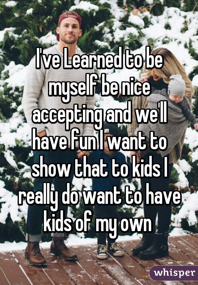 I've Learned to be myself be nice accepting and we'll have fun I want to show that to kids I really do want to have kids of my own