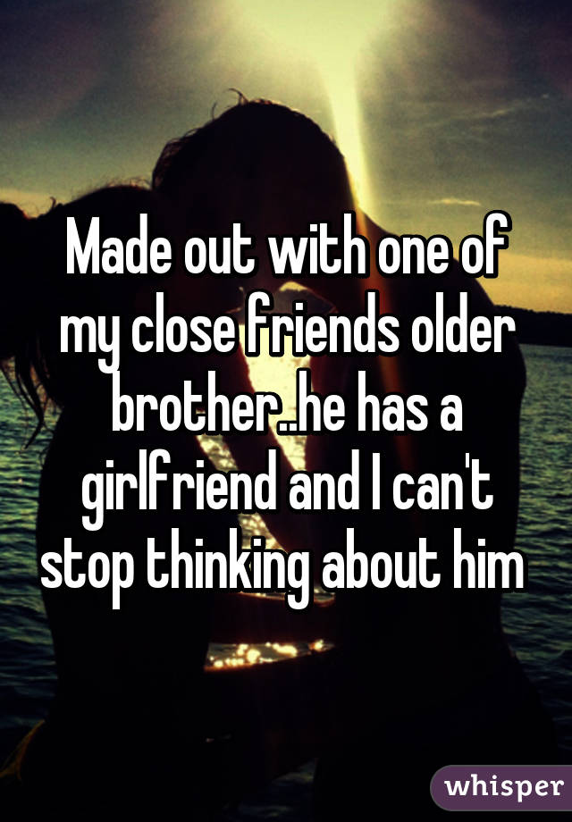 Made out with one of my close friends older brother..he has a girlfriend and I can't stop thinking about him