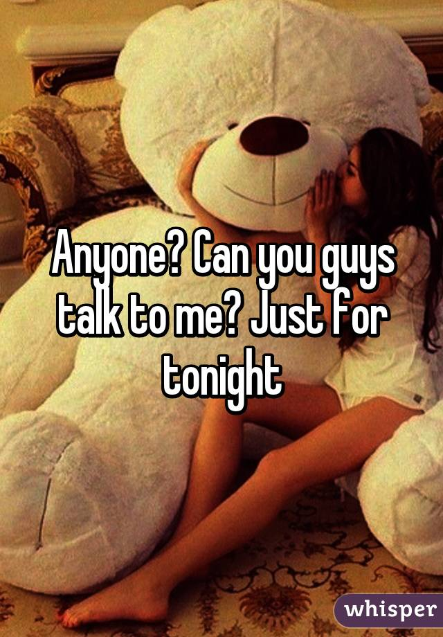 Anyone? Can you guys talk to me? Just for tonight