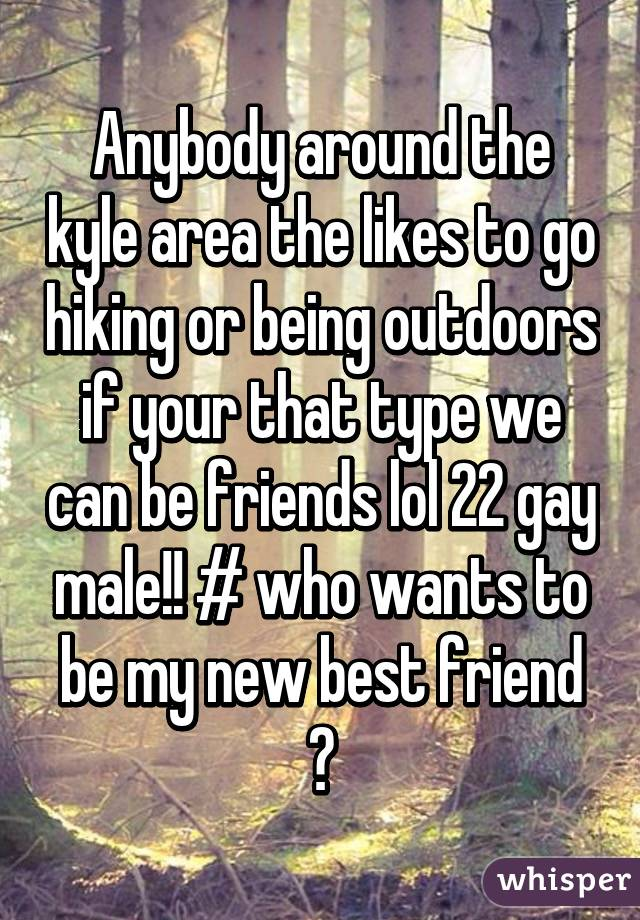 Anybody around the kyle area the likes to go hiking or being outdoors if your that type we can be friends lol 22 gay male!! # who wants to be my new best friend ☺