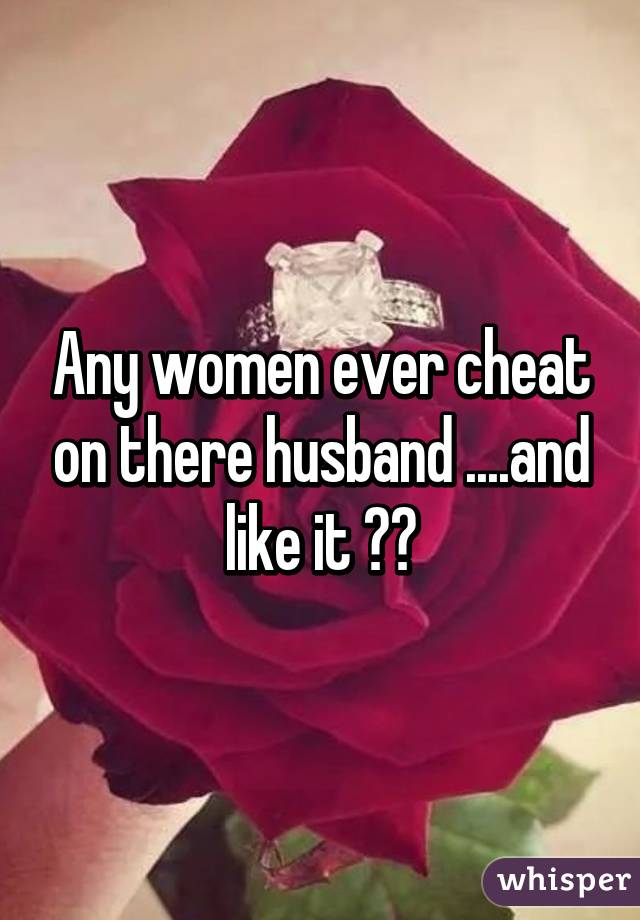 Any women ever cheat on there husband ....and like it ??
