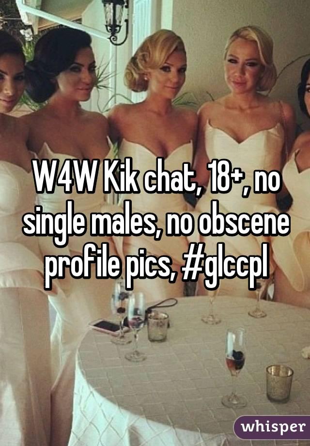W4W Kik chat, 18+, no single males, no obscene profile pics, #glccpl