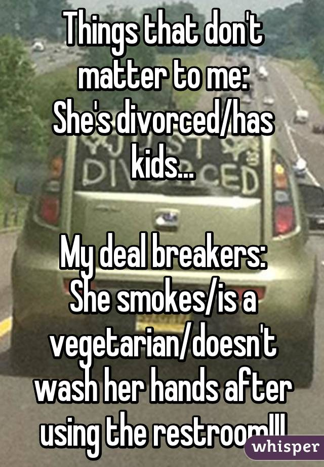 Things that don't matter to me: She's divorced/has kids...  My deal breakers: She smokes/is a vegetarian/doesn't wash her hands after using the restroom!!!