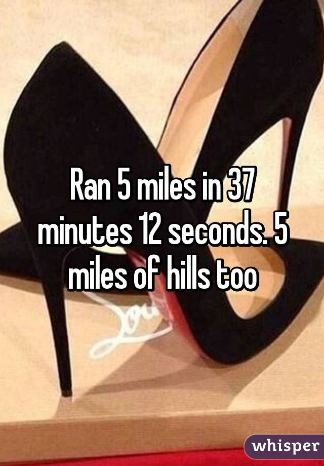 Ran 5 miles in 37 minutes 12 seconds. 5 miles of hills too