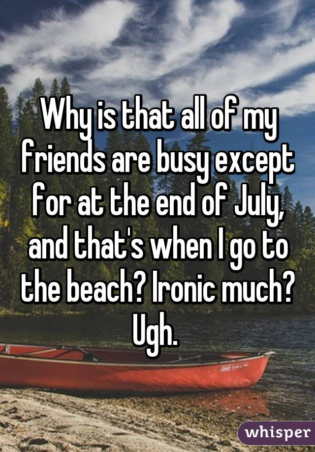 Why is that all of my friends are busy except for at the end of July, and that's when I go to the beach? Ironic much? Ugh.