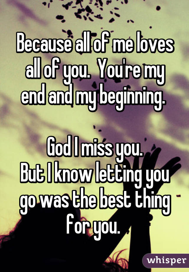 Because all of me loves all of you.  You're my end and my beginning.   God I miss you. But I know letting you go was the best thing for you.