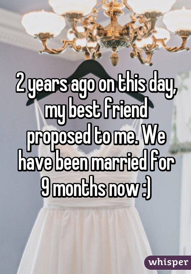 2 years ago on this day, my best friend proposed to me. We have been married for 9 months now :)