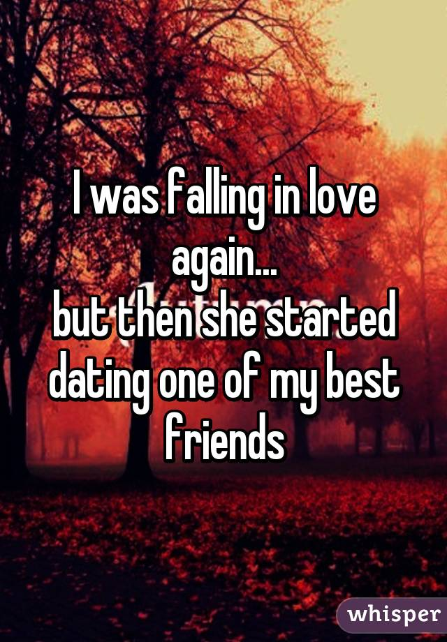 I was falling in love again... but then she started dating one of my best friends