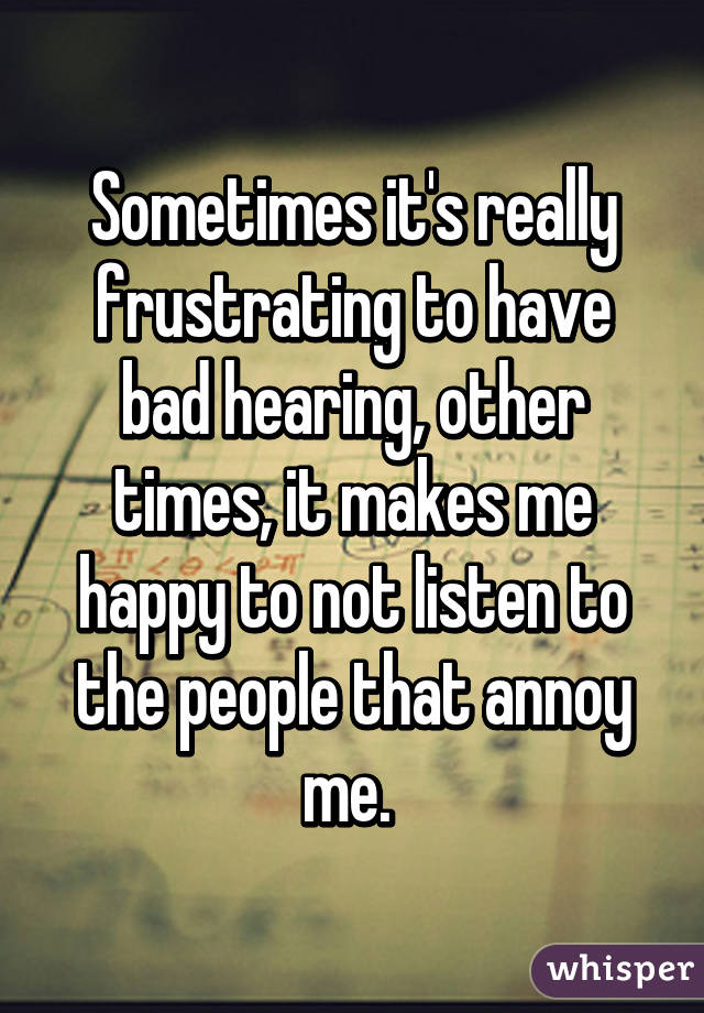 Sometimes it's really frustrating to have bad hearing, other times, it makes me happy to not listen to the people that annoy me.