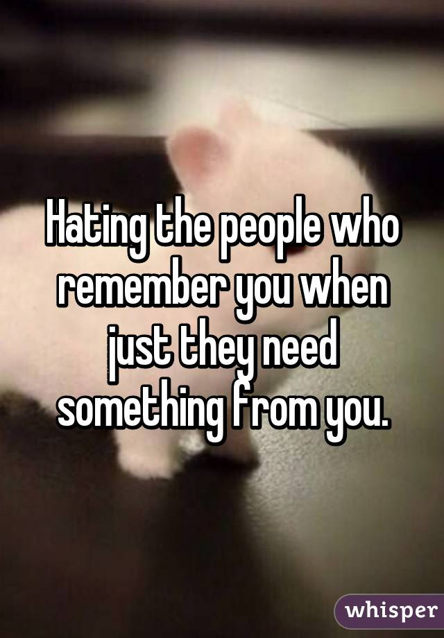 Hating the people who remember you when just they need something from you.