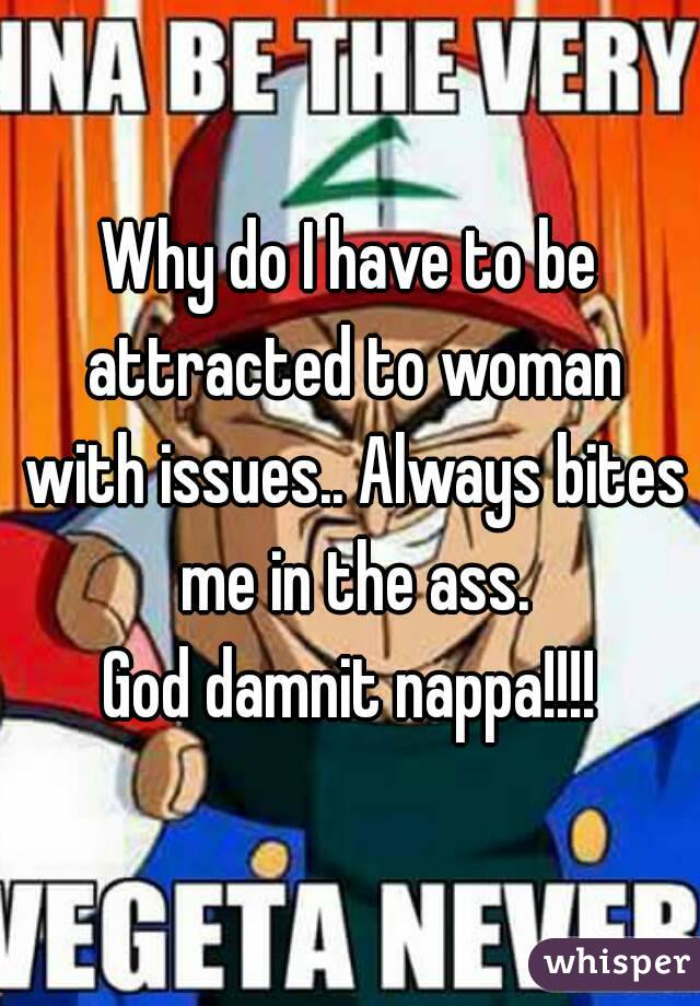 Why do I have to be attracted to woman with issues.. Always bites me in the ass. God damnit nappa!!!!